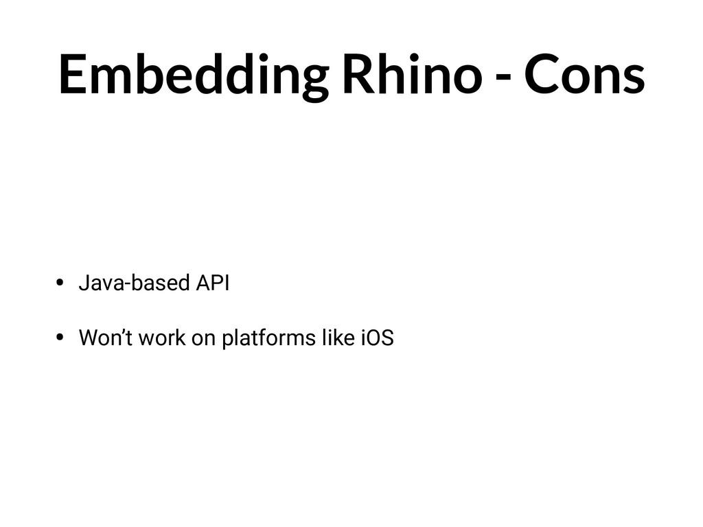 Embedding Rhino - Cons • Java-based API • Won't...