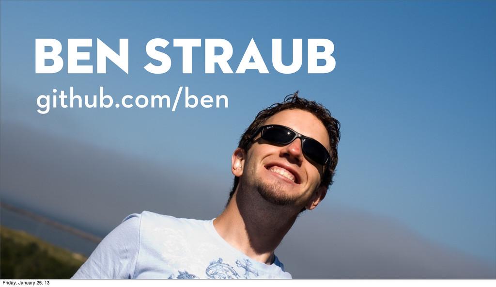 Ben Straub github.com/ben Friday, January 25, 13