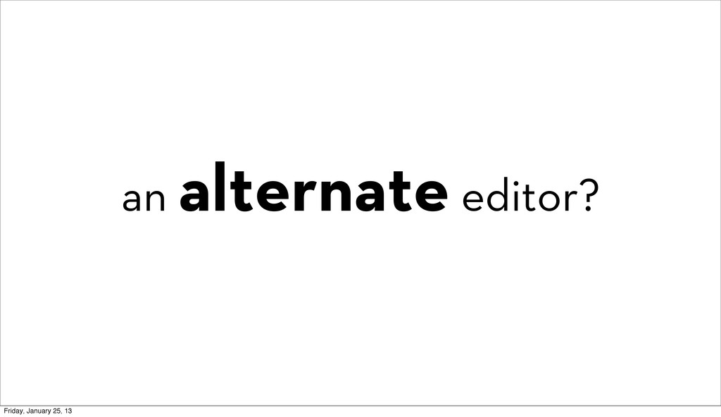 an alternate editor? Friday, January 25, 13