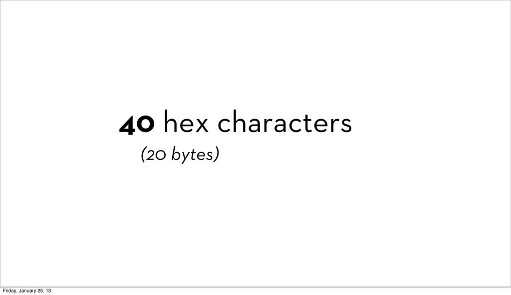 40 hex characters (20 bytes) Friday, January 25...