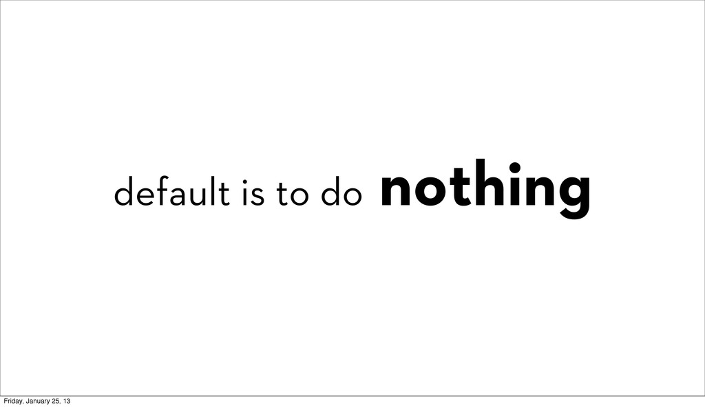 default is to do nothing Friday, January 25, 13