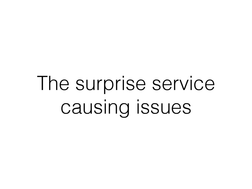 The surprise service causing issues