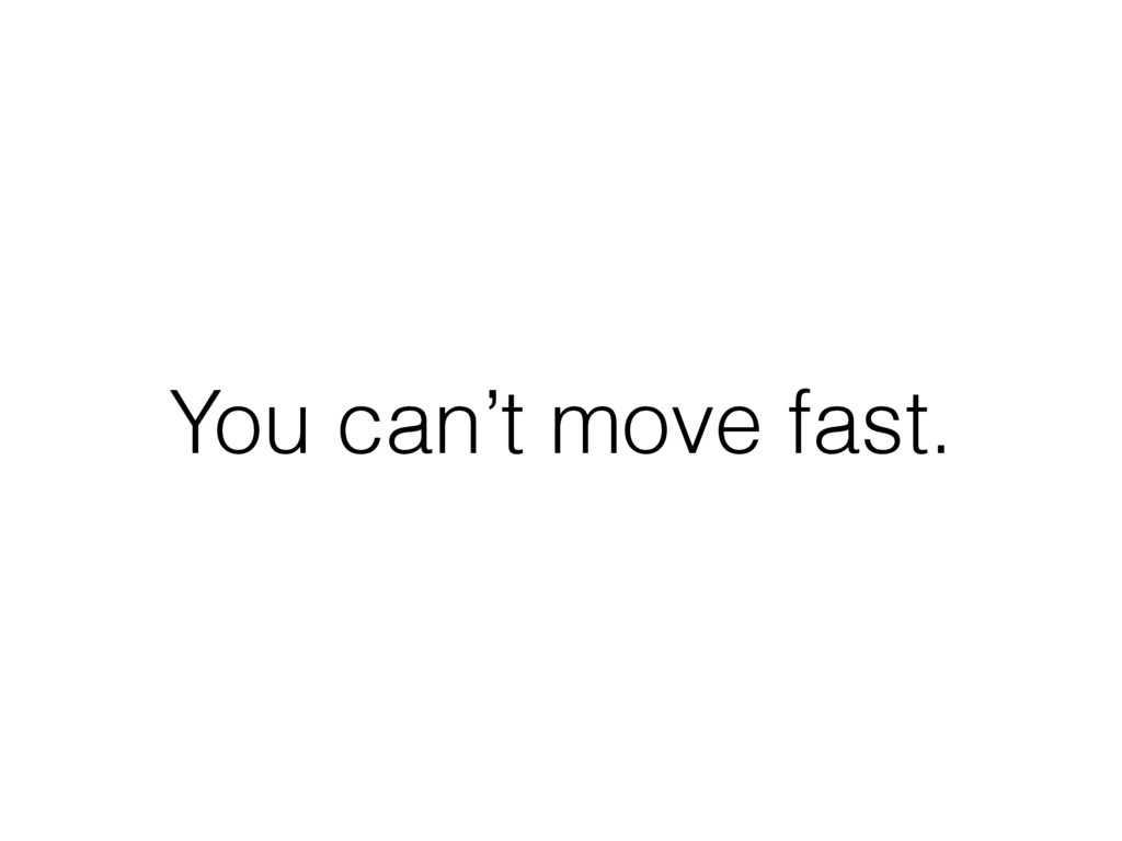 You can't move fast.