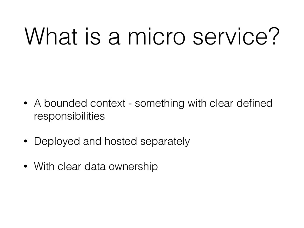 What is a micro service? • A bounded context - ...