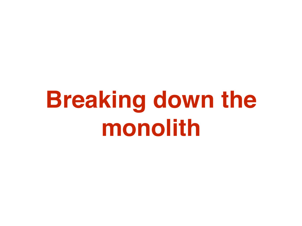 Breaking down the monolith