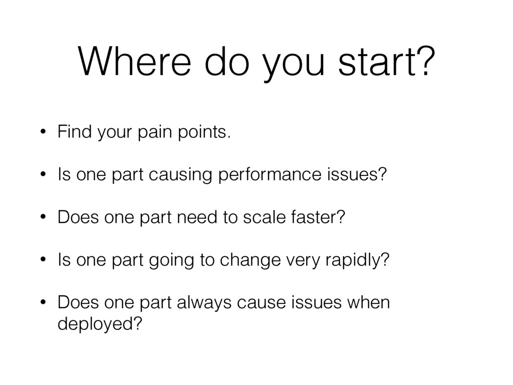 Where do you start? • Find your pain points. • ...