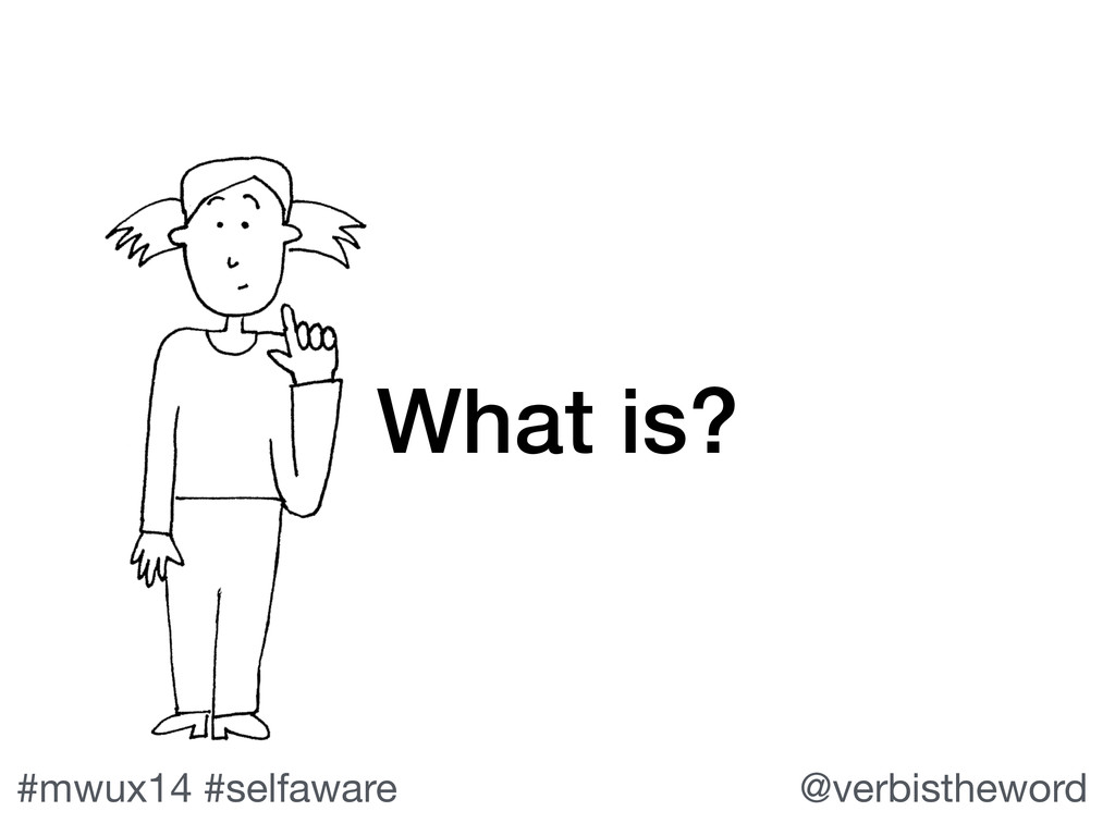#mwux14 #selfaware @verbistheword What is?