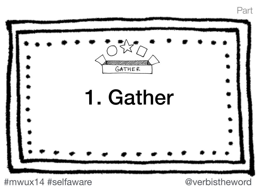 Part #mwux14 #selfaware @verbistheword 1. Gather