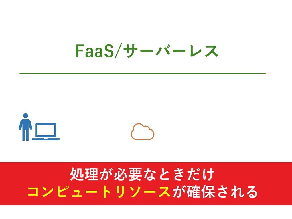 FaaS/サーバーレス 処理が必要なときだけ コンピュートリソースが確保される