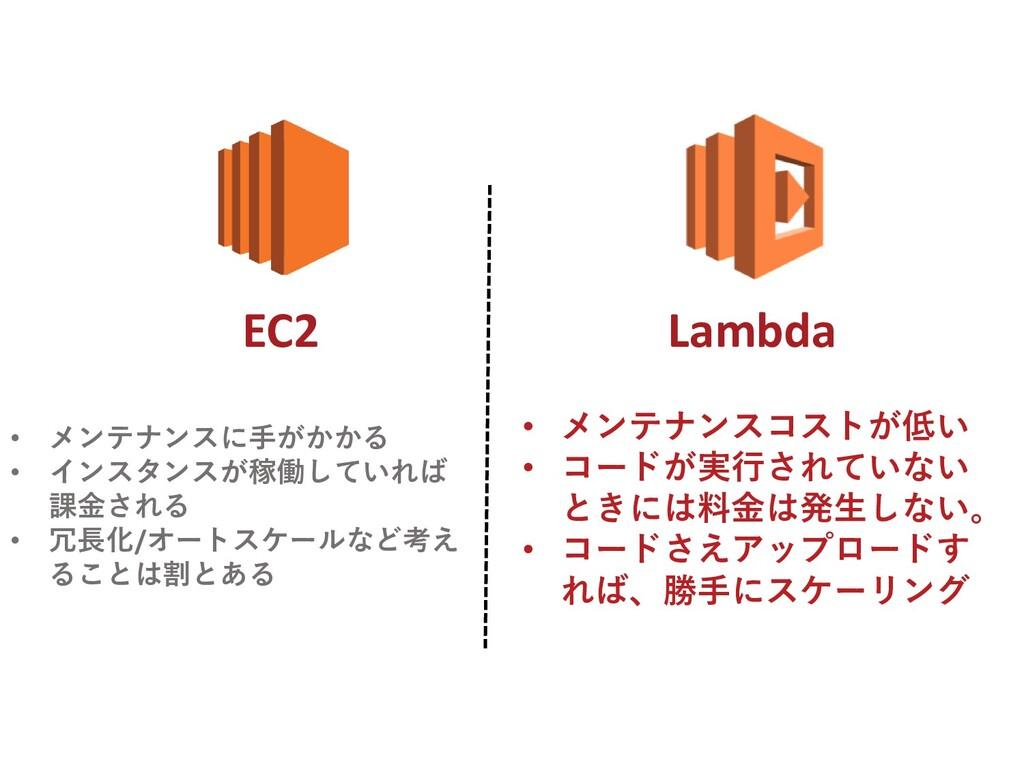 Lambda EC2 • メンテナンスコストが低い • コードが実行されていない ときには料金...