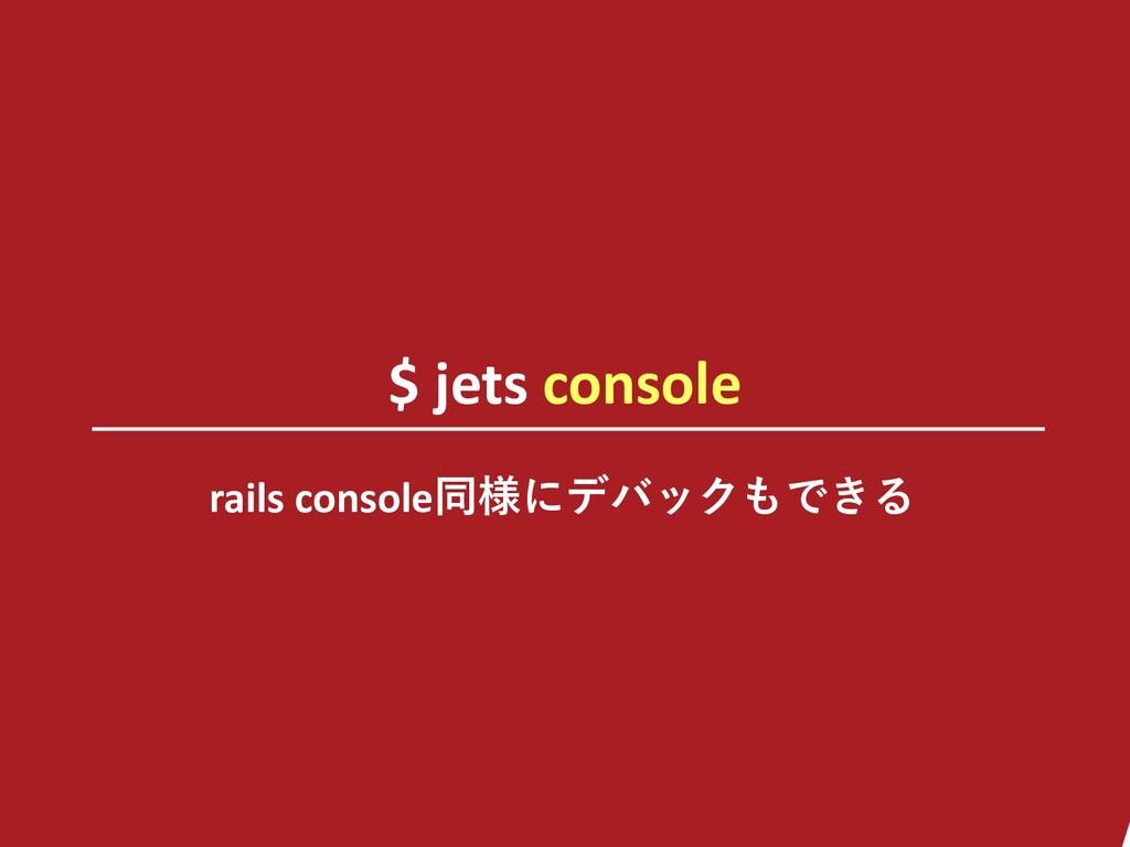 $ jets console rails console同様にデバックもできる