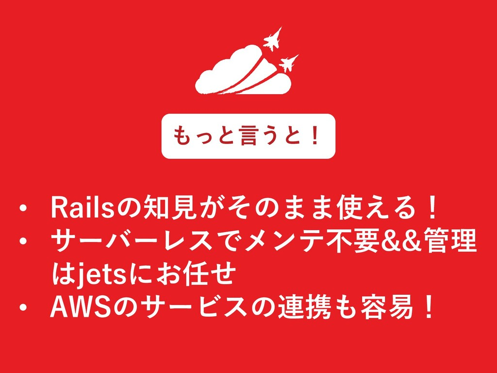 • Railsの知見がそのまま使える! • サーバーレスでメンテ不要&&管理 はjetsにお任...