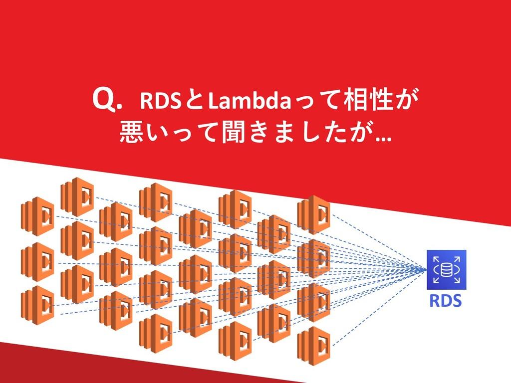 Q. RDSとLambdaって相性が 悪いって聞きましたが… RDS