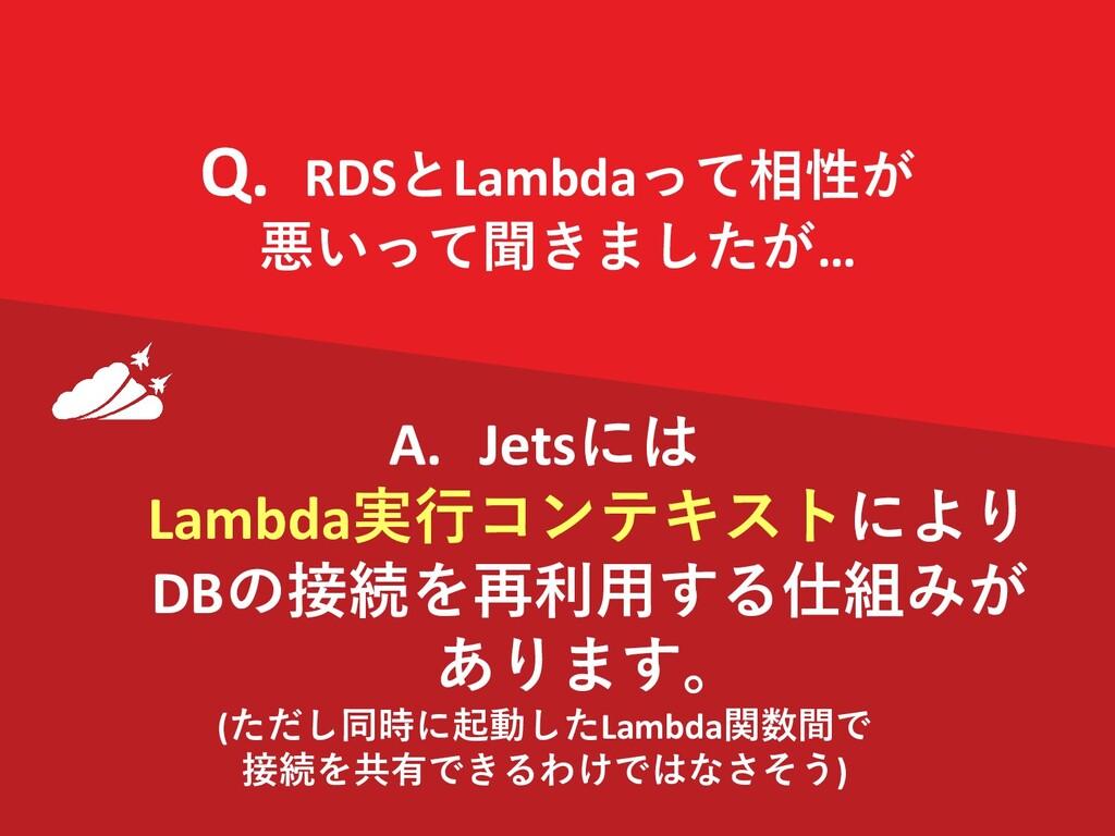 Q. RDSとLambdaって相性が 悪いって聞きましたが… RDS A. Jetsには La...