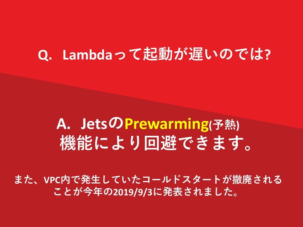 Q. Lambdaって起動が遅いのでは? A. JetsのPrewarming(予熱) 機能に...