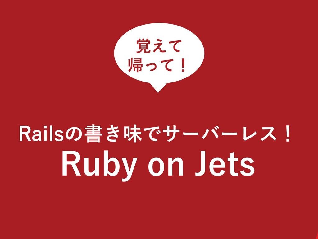 Railsの書き味でサーバーレス! Ruby on Jets 覚えて 帰って!