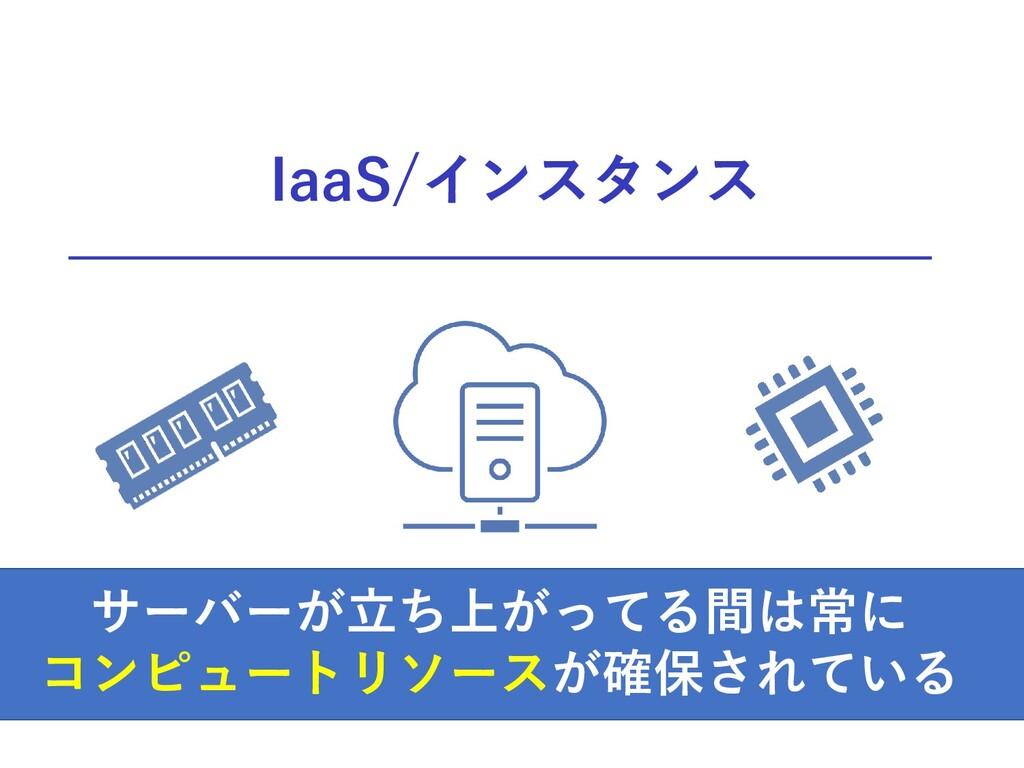 サーバーが立ち上がってる間は常に コンピュートリソースが確保されている IaaS/インスタンス