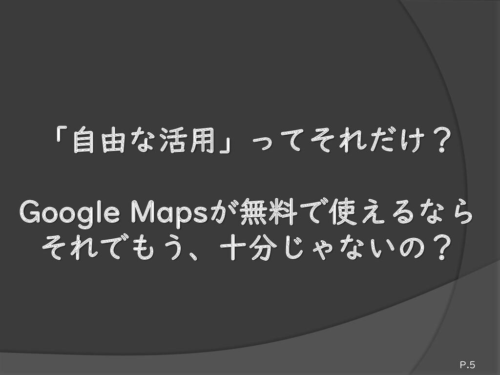 「自由な活用」ってそれだけ? Google Mapsが無料で使えるなら それでもう、十分じゃな...