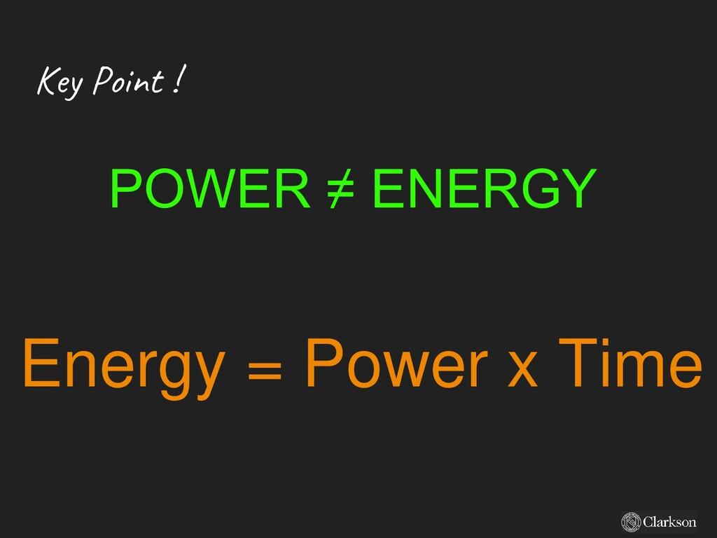 Key Point ! POWER ≠ ENERGY Energy = Power x Time
