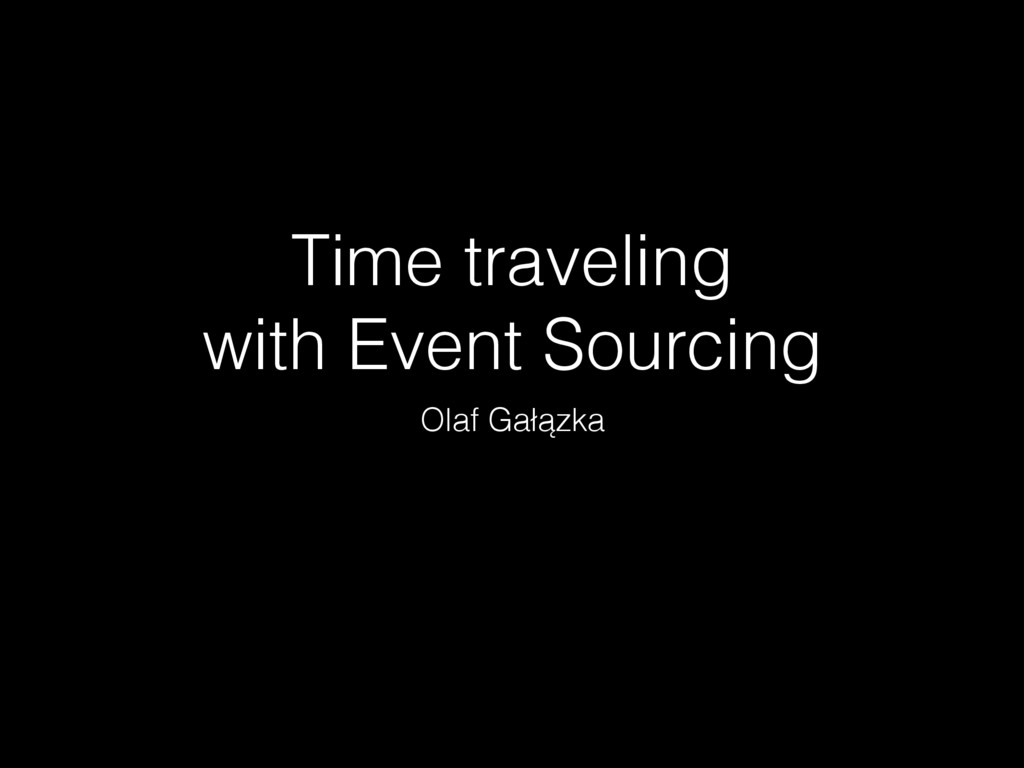 Time traveling with Event Sourcing Olaf Gałązka