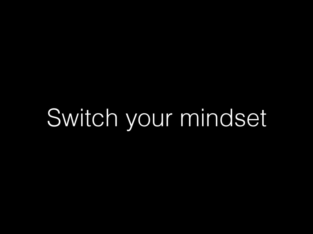Switch your mindset