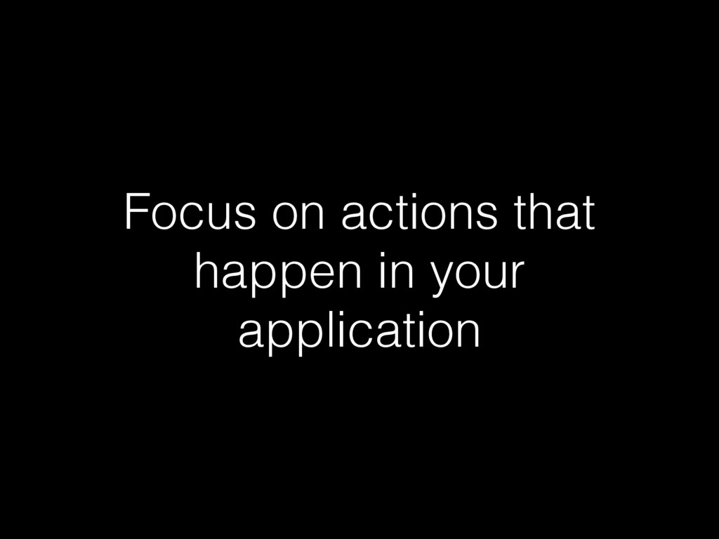 Focus on actions that happen in your application