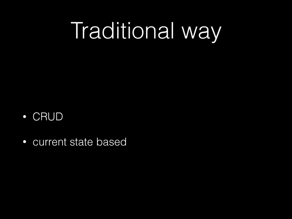 Traditional way • CRUD • current state based