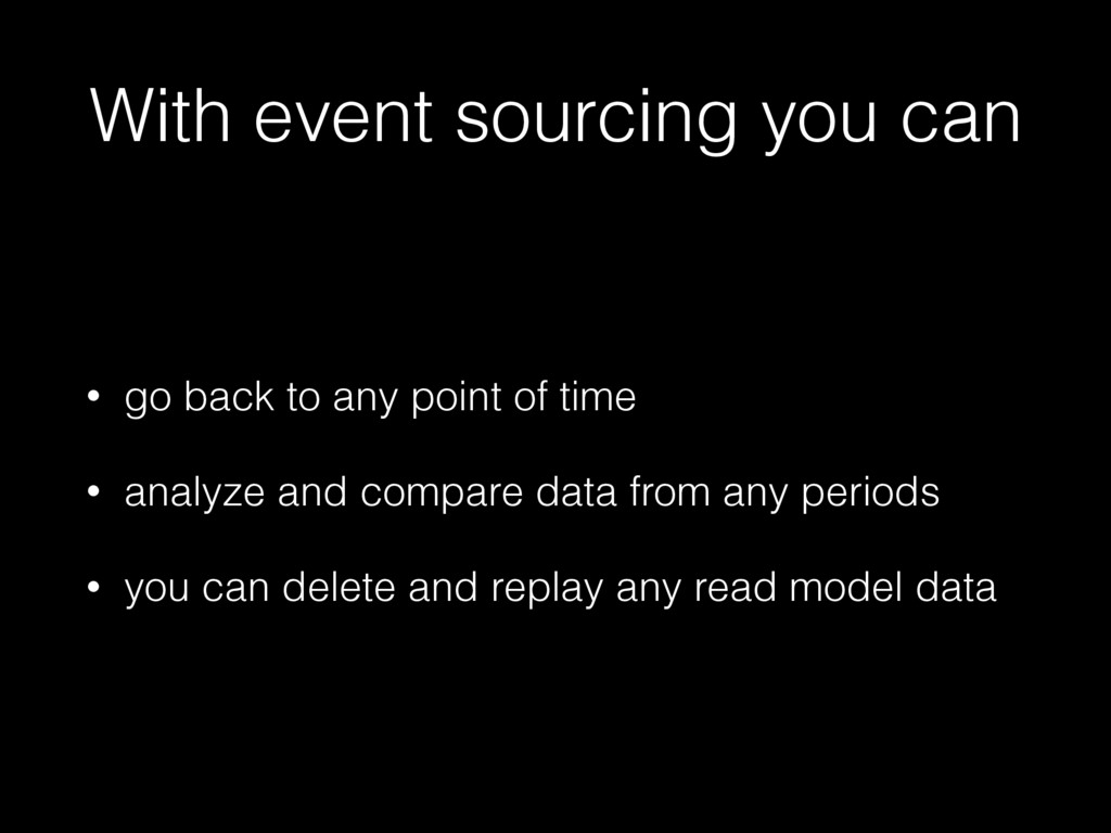 With event sourcing you can • go back to any po...
