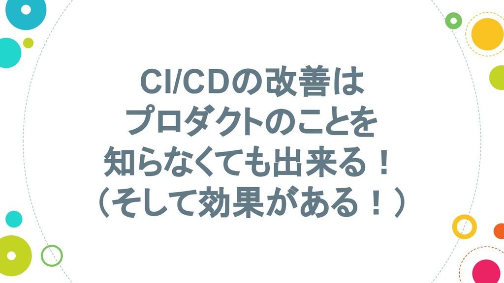 CI/CD 改善 プロダクト ことを 知らなくても出来る! (そして効果がある!)