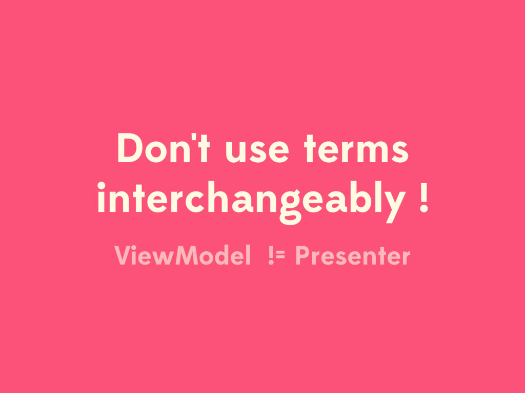 Don't use terms interchangeably ! ViewModel != ...