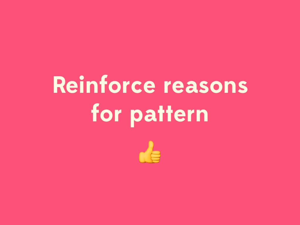 Reinforce reasons for pattern