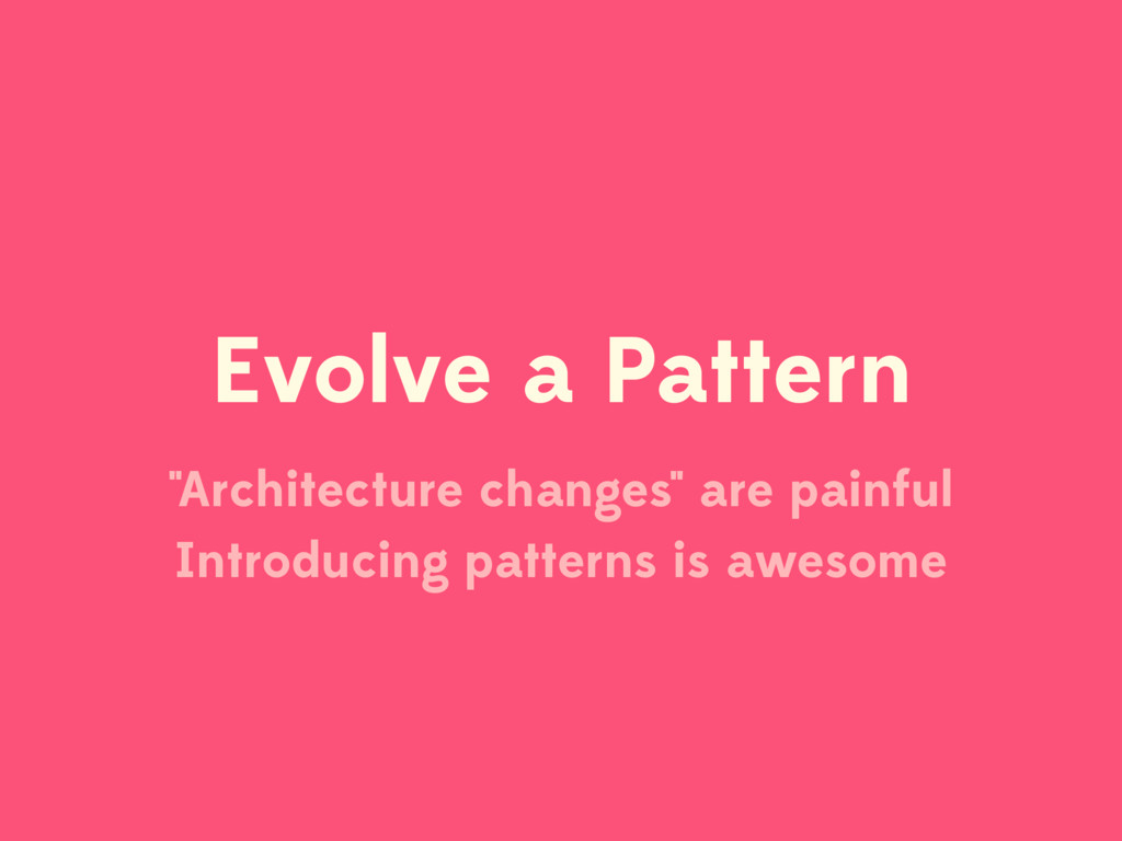 "Evolve a Pattern ""Architecture changes"" are pai..."