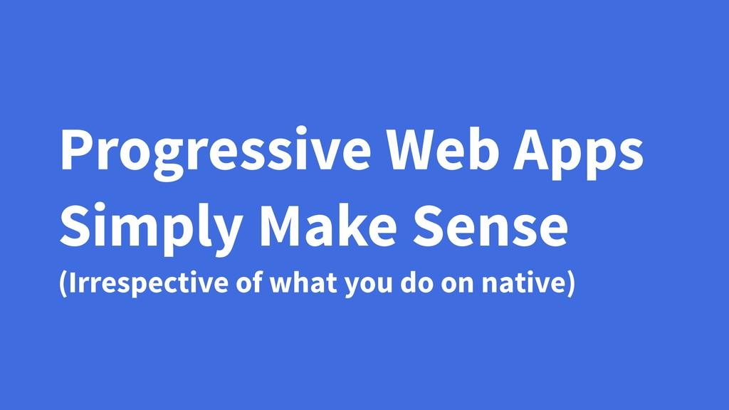 Progressive Web Apps Simply Make Sense (Irrespe...