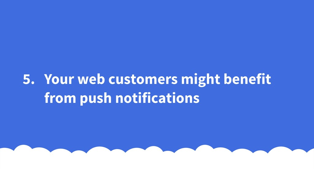 5. Your web customers might benefit from push n...