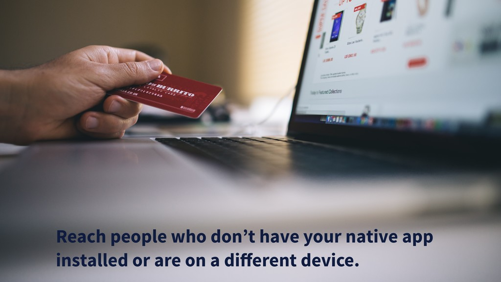 Reach people who don't have your native app ins...