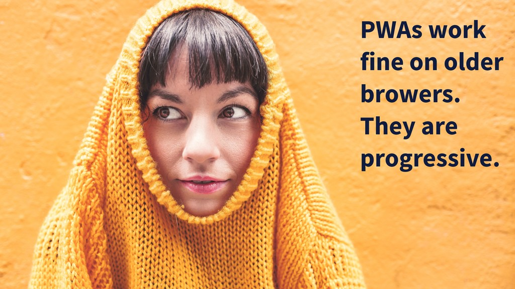 PWAs work fine on older browers. They are progr...