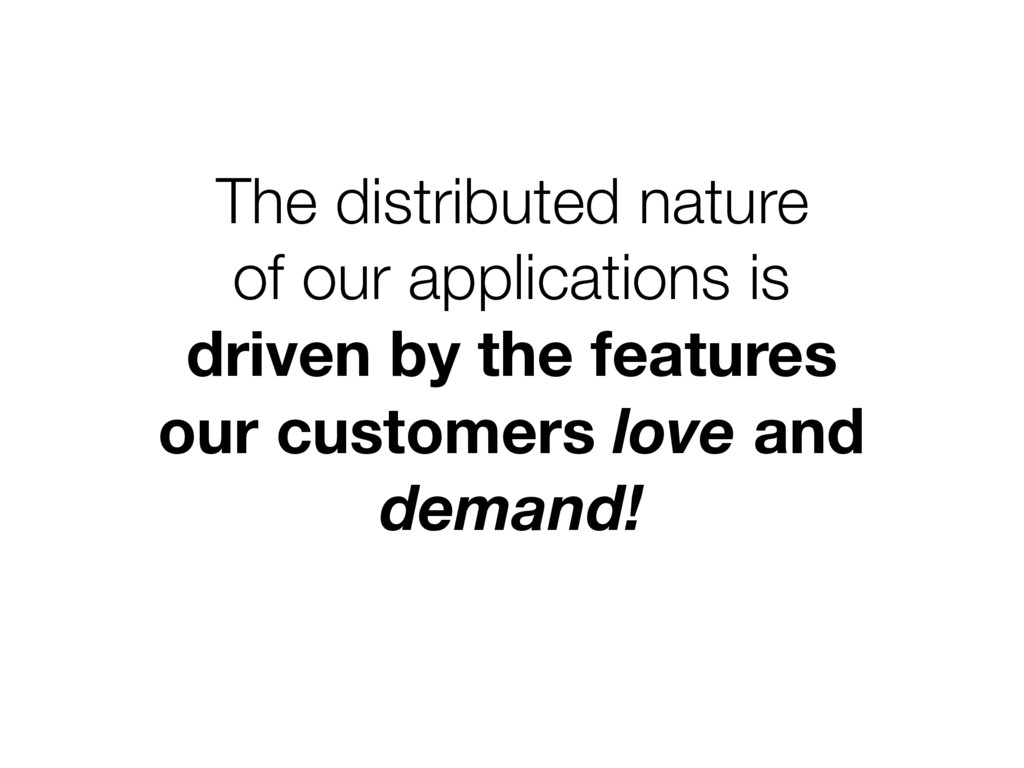 The distributed nature of our applications is...