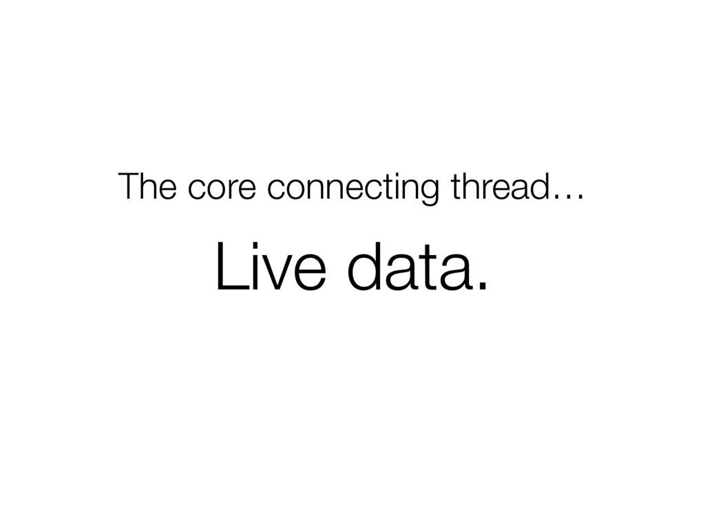 The core connecting thread… Live data.