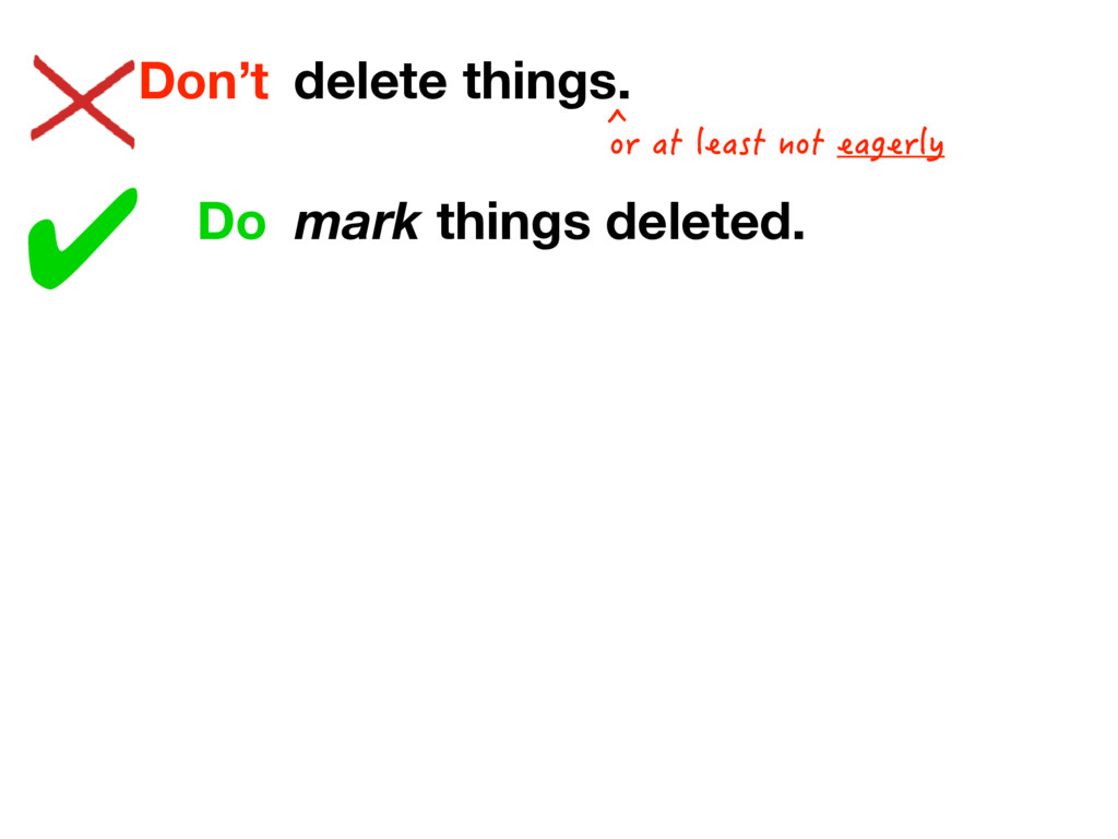 delete things. Don't ✔ Do mark things deleted. ...