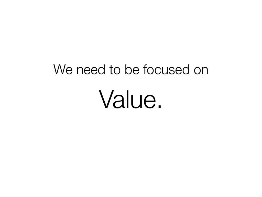 We need to be focused on Value.