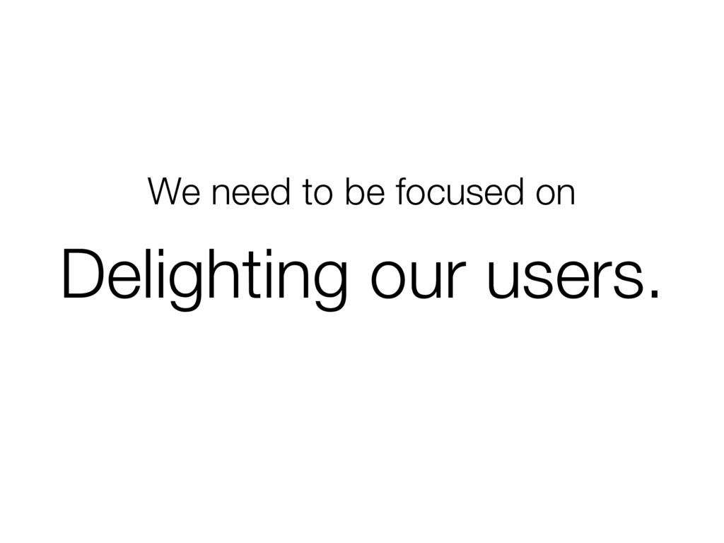We need to be focused on Delighting our users.