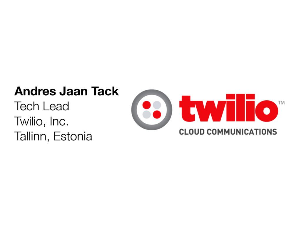 Andres Jaan Tack Tech Lead Twilio, Inc. Tallinn...