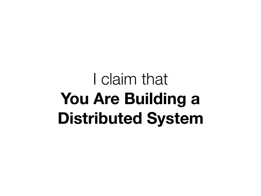 I claim that You Are Building a Distributed Sy...