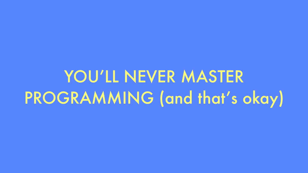 YOU'LL NEVER MASTER PROGRAMMING (and that's oka...
