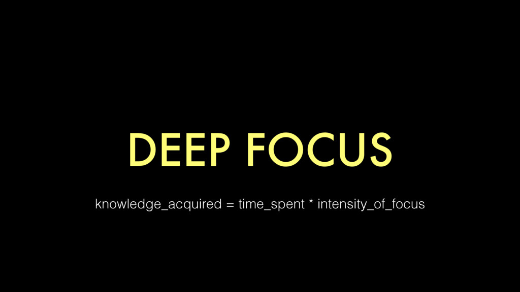 DEEP FOCUS knowledge_acquired = time_spent * in...