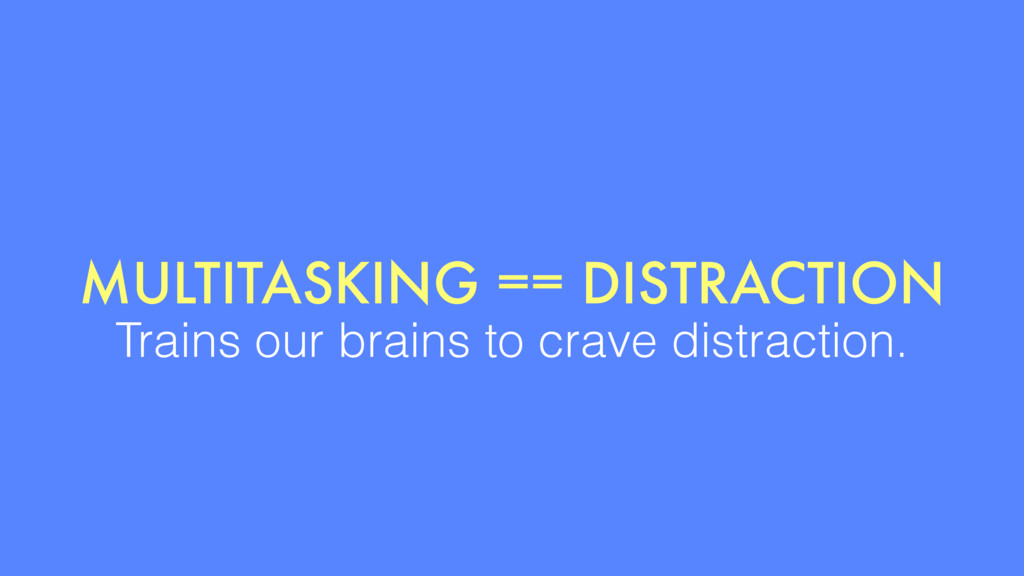 MULTITASKING == DISTRACTION Trains our brains t...