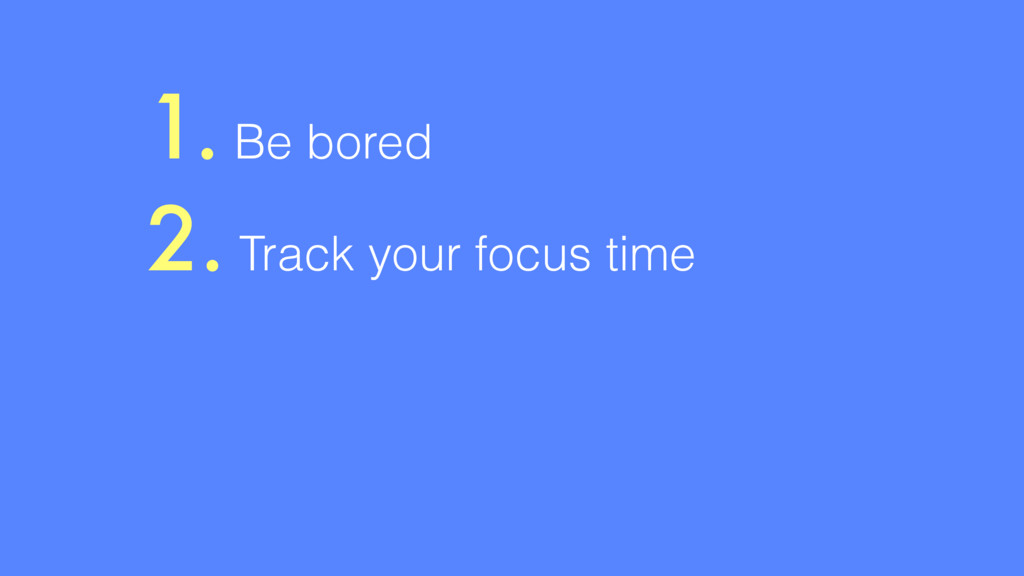 1. Be bored 2. Track your focus time