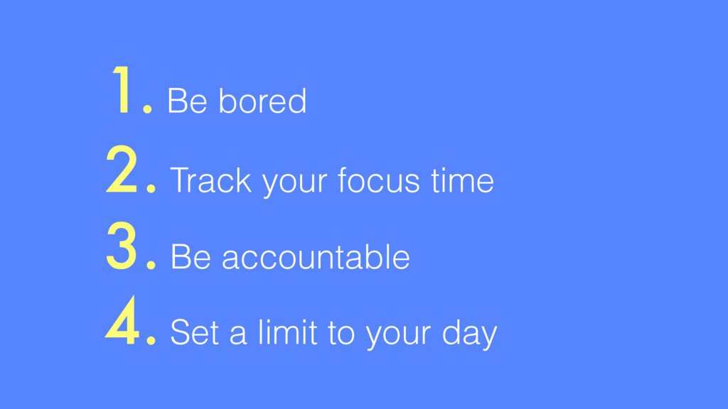 1. Be bored 2. Track your focus time 3. Be acco...