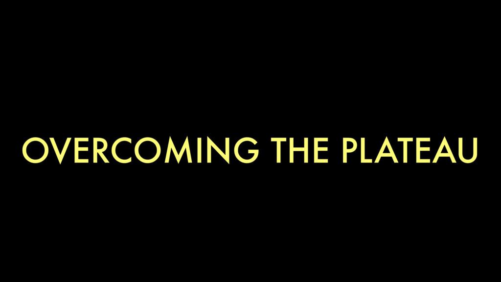 OVERCOMING THE PLATEAU