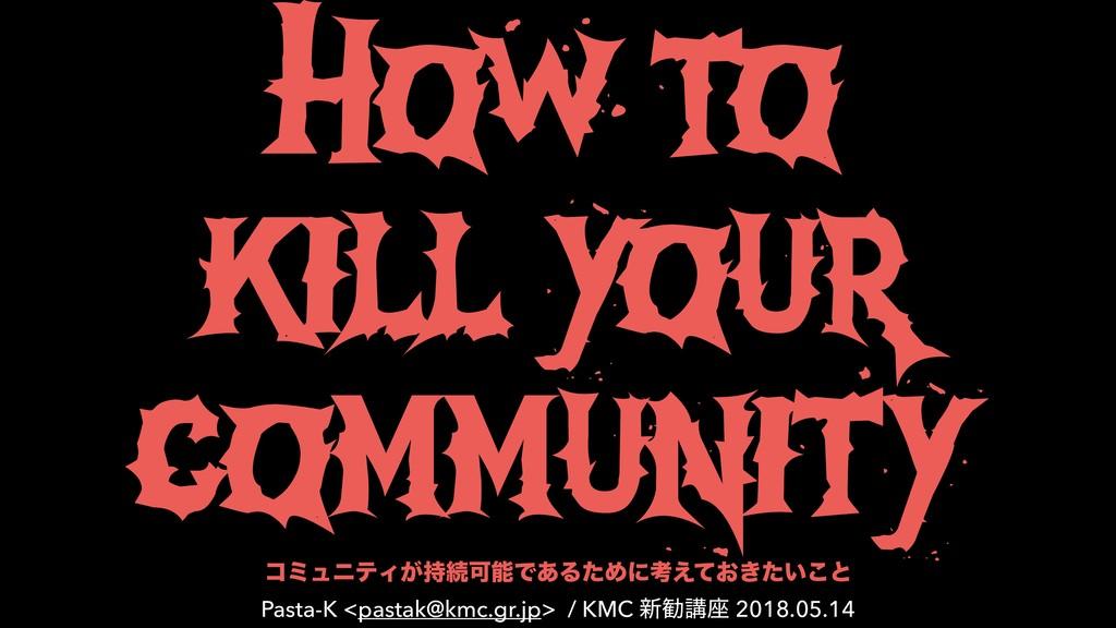How to kill your community ίϛϡχςΟ͕ଓՄͰ͋ΔͨΊʹߟ͑ͯ...